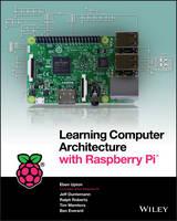Upton, Eben, Duntemann, Jeffrey, Roberts, Ralph, Mamtora, Tim, Everard, Ben - Learning Computer Architecture with Raspberry Pi - 9781119183938 - V9781119183938