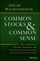 Wachenheim III, Edgar - Common Stocks and Common Sense: The Strategies, Analyses, Decisions, and Emotions of a Particularly Successful Value Investor - 9781119259602 - V9781119259602