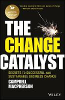 Macpherson, Campbell - The Change Catalyst: Secrets to Successful and Sustainable Business Change - 9781119386261 - V9781119386261