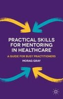 Gray, Morag - Practical Skills for Mentoring in Healthcare: A Guide for Busy Practitioners - 9781137274625 - V9781137274625