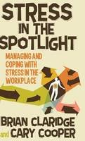 Claridge, Brian, Cooper, Cary - Stress in the Spotlight: Managing and Coping with Stress in the Workplace - 9781137292346 - V9781137292346