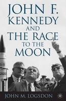 Logsdon, John M. - John F. Kennedy and the Race to the Moon (Palgrave Studies in the History of Science and Technology) - 9781137346490 - V9781137346490