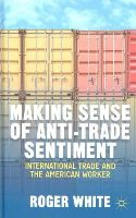 White, Roger - Making Sense of Anti-trade Sentiment: International Trade and the American Worker - 9781137373243 - V9781137373243