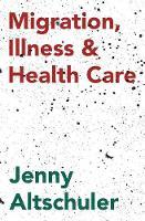 Altschuler, Jenny - Migration, Illness and Healthcare - 9781137378507 - V9781137378507