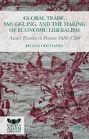 Gottmann, Felicia - Global Trade, Smuggling, and the Making of Economic Liberalism: Asian Textiles in France 1680-1760 (Europe's Asian Centuries) - 9781137444875 - V9781137444875