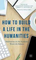 Grafton, Anthony, Sullivan  Jr, Garrett A. - How to Build a Life in the Humanities: Meditations on the Academic Work-Life Balance - 9781137511522 - V9781137511522