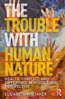 Whitaker, Elizabeth D. - The Trouble with Human Nature: Health, Conflict, and Difference in Biocultural Perspective - 9781138211940 - V9781138211940