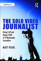Pearl, Matt - The Solo Video Journalist: Doing It All and Doing It Well in TV Multimedia Journalism - 9781138657328 - V9781138657328