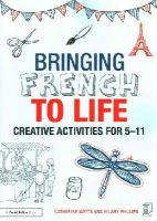 Watts, Catherine, Phillips, Hilary - Bringing French to Life: Creative activities for 511 - 9781138795310 - V9781138795310