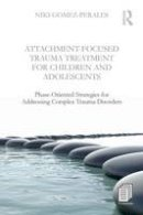 Gomez-Perales, Niki - Attachment-Focused Trauma Treatment for Children and Adolescents: Phase-Oriented Strategies for Addressing Complex Trauma Disorders - 9781138800083 - V9781138800083