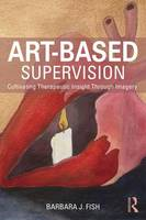 Fish, Barbara J. - Art-Based Supervision: Cultivating Therapeutic Insight Through Imagery - 9781138814370 - V9781138814370