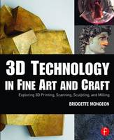 Mongeon, Bridgette - 3D Technology in Fine Art and Craft: Exploring 3D Printing, Scanning, Sculpting and Milling - 9781138844339 - V9781138844339