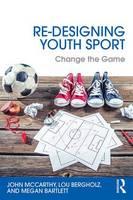 McCarthy, John, Bergholz, Lou, Bartlett, Megan - Re-Designing Youth Sport: Change the Game - 9781138852204 - V9781138852204