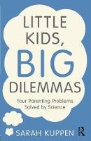Kuppen, Sarah - Little Kids, Big Dilemmas: Your parenting problems solved by science - 9781138857919 - V9781138857919