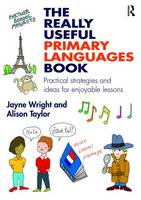 Wright, Jayne, Taylor, Alison - The Really Useful Primary Languages Book: Practical strategies and ideas for enjoyable lessons - 9781138900813 - V9781138900813