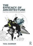 Kaminer, Tahl - The Efficacy of Architecture. Political Contestation and Agency.  - 9781138909854 - V9781138909854
