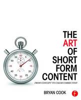 Cook, Bryan - The Art of Short Form Content: From Concept to Color Correction - 9781138910515 - V9781138910515