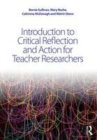 Sullivan, Bernie, Glenn, Mairin, Roche, Mary, McDonagh, Caitriona - Introduction to Critical Reflection and Action for Teacher Researchers - 9781138911055 - V9781138911055