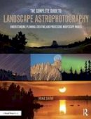 Shaw, Michael C - The Complete Guide to Landscape Astrophotography: Understanding, Planning, Creating, and Processing Nightscape Images - 9781138922860 - V9781138922860