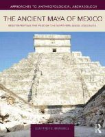Braswell, Geoffrey E - The Ancient Maya of Mexico: Reinterpreting the Past of the Northern Maya Lowlands - 9781138926776 - V9781138926776