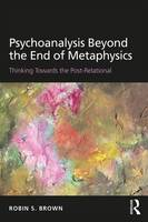 Brown, Robin S. - Psychoanalysis Beyond the End of Metaphysics: Thinking Towards the Post-Relational - 9781138935181 - V9781138935181