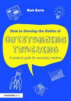 Harris, Mark - How to Develop the Habits of Outstanding Teaching: A practical guide for secondary teachers - 9781138950474 - V9781138950474