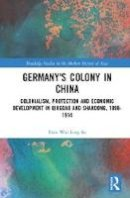 So, Fion Wai Ling - Germany's Colony in China: Colonialism, Protection and Economic Development in Qingdao and Shandong, 1898-1914 (Routledge Studies in the Modern History of Asia) - 9781138952034 - V9781138952034