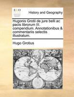 Grotius, Hugo - Hugonis Grotii de jure belli ac pacis librorum III. compendium. Annotationibus & commentariis selectis illustratum. (Latin Edition) - 9781170891568 - V9781170891568