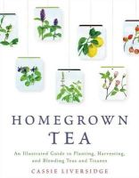 Liversidge, Cassie - Homegrown Tea: An Illustrated Guide to Planting, Harvesting, and Blending Teas and Tisanes - 9781250039415 - V9781250039415