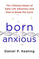 Keating, Daniel P. - Born Anxious: The Lifelong Impact of Early Life Adversity - and How to Break the Cycle - 9781250075048 - V9781250075048