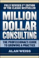 Weiss, Alan - Million Dollar Consulting: The Professional's Guide to Growing a Practice, Fifth Edition - 9781259588617 - V9781259588617