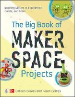 Graves, Colleen, Graves, Aaron - The Big Book of Makerspace Projects: Inspiring Makers to Experiment, Create, and Learn - 9781259644252 - V9781259644252