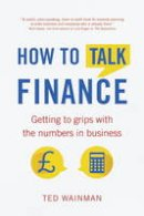 Wainman, Ted - How to Talk Finance: Getting to Grips with the Numbers in Business - 9781292074382 - V9781292074382