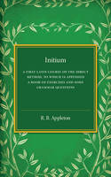 Appleton, R. B. - Initium: A First Latin Course on the Direct Method, to Which Is Appended a Book of Exercises and Some Grammar Questions - 9781316603734 - V9781316603734