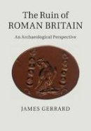 Gerrard, James - The Ruin of Roman Britain: An Archaeological Perspective - 9781316625682 - V9781316625682