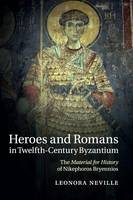 Neville, Leonora - Heroes and Romans in Twelfth-Century Byzantium: The Material for History of Nikephoros Bryennios - 9781316628935 - V9781316628935