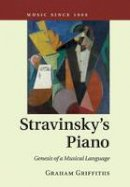 Griffiths, Graham - Stravinsky's Piano: Genesis of a Musical Language (Music since 1900) - 9781316632178 - V9781316632178