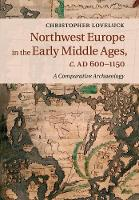 Loveluck, Christopher - Northwest Europe in the Early Middle Ages, c.AD 600-1150: A Comparative Archaeology - 9781316648544 - V9781316648544