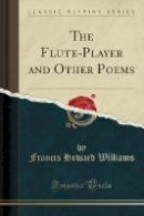 Williams, Francis Howard - The Flute-Player and Other Poems (Classic Reprint) - 9781331102199 - V9781331102199