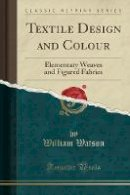 Watson, William - Textile Design and Colour: Elementary Weaves and Figured Fabrics (Classic Reprint) - 9781332036394 - V9781332036394