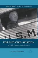 Dobson, A. - FDR and Civil Aviation: Flying Strong, Flying Free (The World of the Roosevelts) - 9781349290307 - V9781349290307