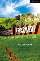 Beaton, Alistair - Fracked!: Or: Please Don't Use the F-Word (Modern Plays) - 9781350012134 - V9781350012134