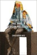 Wise, Christopher - Sorcery, Totem, and Jihad in African Philosophy (Suspensions: Contemporary Middle Eastern and Islamicate Thought) - 9781350013117 - V9781350013117