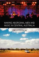 Ottosson, Åse - Making Aboriginal Men and Music in Central Australia - 9781350040113 - V9781350040113
