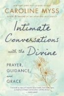 Myss Ph.D. PH. D, Caroline - Intimate Conversations with the Divine: Prayer, Guidance, and Grace - 9781401922887 - 9781401922887