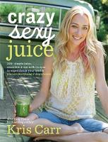Carr, Kris - Crazy Sexy Juice: 100+ Simple Juice, Smoothie & Elixir Recipes to Super-charge Your Health - 9781401941536 - V9781401941536