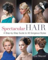 Eric Mayost - Spectacular Hair: A Step-by-Step Guide to 46 Gorgeous Styles - 9781402768989 - V9781402768989