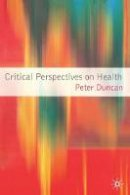 Duncan, Peter - Critical Perspectives on Health - 9781403994523 - V9781403994523