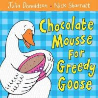 Julia Donaldson - Chocolate Mousse for Greedy Goose - 9781405021906 - V9781405021906