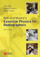 Ball, John; Moore, Adrian D.; Turner, Steve - Ball and Moore's Essential Physics for Radiographers - 9781405161015 - V9781405161015